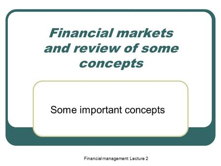 Financial management: Lecture 2 Financial markets and review of some concepts Some important concepts.