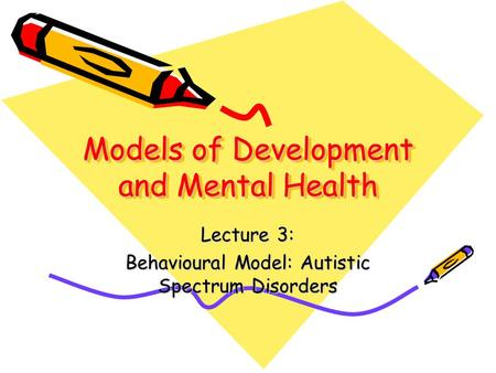 Models of Development and Mental Health Lecture 3: Behavioural Model: Autistic Spectrum Disorders.
