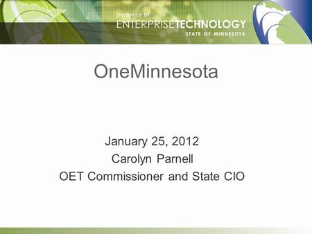 OneMinnesota January 25, 2012 Carolyn Parnell OET Commissioner and State CIO.