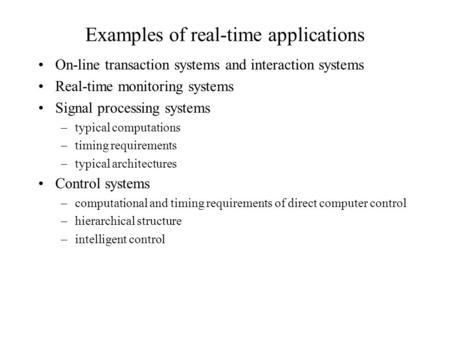 Examples of real-time applications On-line transaction systems and interaction systems Real-time monitoring systems Signal processing systems –typical.