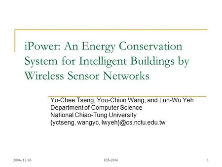 2006/12/05ICS-20061 iPower: An Energy Conservation System for Intelligent Buildings by Wireless Sensor Networks Yu-Chee Tseng, You-Chiun Wang, and Lun-Wu.