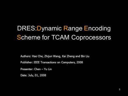1 DRES:Dynamic Range Encoding Scheme for TCAM Coprocessors Authors: Hao Che, Zhijun Wang, Kai Zheng and Bin Liu Publisher: IEEE Transactions on Computers,
