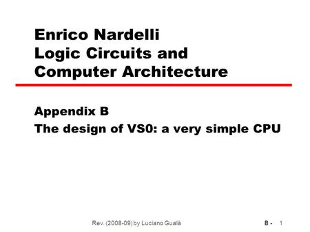 B - Rev. (2008-09) by Luciano Gualà1 Enrico Nardelli Logic Circuits and Computer Architecture Appendix B The design of VS0: a very simple CPU.