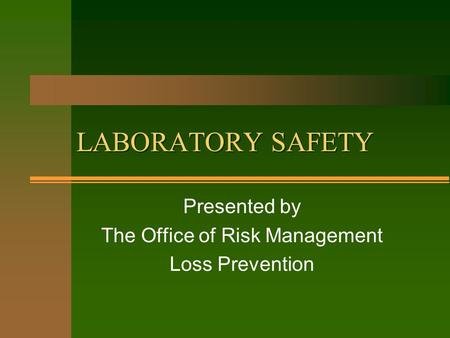 LABORATORY SAFETY Presented by The Office of Risk Management Loss Prevention.