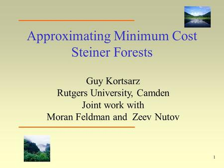 1 Approximating Minimum Cost Steiner Forests Guy Kortsarz Rutgers University, Camden Joint work with Moran Feldman and Zeev Nutov.