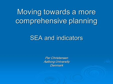 Moving towards a more comprehensive planning SEA and indicators Per Christensen Aalborg University Denmark.