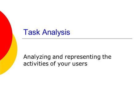 Task Analysis Analyzing and representing the activities of your users.