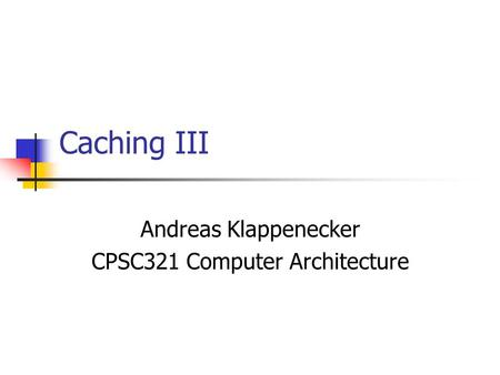 Caching III Andreas Klappenecker CPSC321 Computer Architecture.