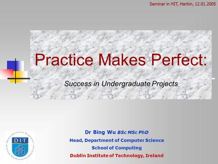 Practice Makes Perfect: Success in Undergraduate Projects Dr Bing Wu BSc MSc PhD Head, Department of Computer Science School of Computing Dublin Institute.
