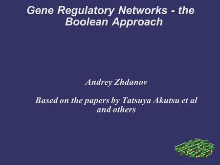 Gene Regulatory Networks - the Boolean Approach Andrey Zhdanov Based on the papers by Tatsuya Akutsu et al and others.