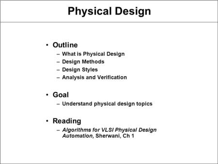 Physical Design Outline –What is Physical Design –Design Methods –Design Styles –Analysis and Verification Goal –Understand physical design topics Reading.