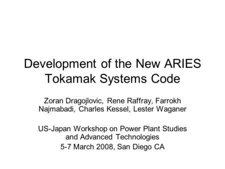 Development of the New ARIES Tokamak Systems Code Zoran Dragojlovic, Rene Raffray, Farrokh Najmabadi, Charles Kessel, Lester Waganer US-Japan Workshop.