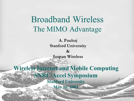 A. Paulraj Stanford University & Iospan Wireless Broadband Wireless The MIMO Advantage Wireless Internet and Mobile Computing SNRC/Accel Symposium Stanford.