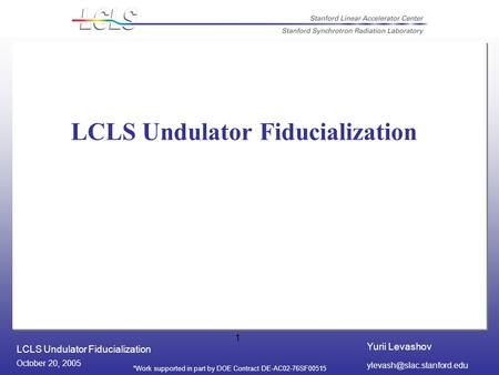 Yurii Levashov LCLS Undulator Fiducialization October 20, 2005 *Work supported in part by DOE Contract DE-AC02-76SF00515 1 LCLS.