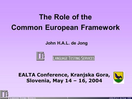 L ANGUAGE T ESTING S ERVICES John H.A.L. de Jong 2004 1 The Role of the Common European Framework John H.A.L. de Jong EALTA Conference, Kranjska Gora,