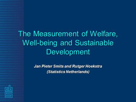 The Measurement of Welfare, Well-being and Sustainable Development Jan Pieter Smits and Rutger Hoekstra (Statistics Netherlands)