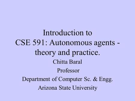Introduction to CSE 591: Autonomous agents - theory and practice. Chitta Baral Professor Department of Computer Sc. & Engg. Arizona State University.