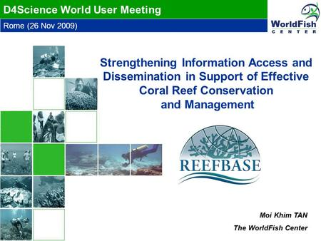 Rome (26 Nov 2009) D4Science World User Meeting Moi Khim TAN The WorldFish Center Strengthening Information Access and Dissemination in Support of Effective.