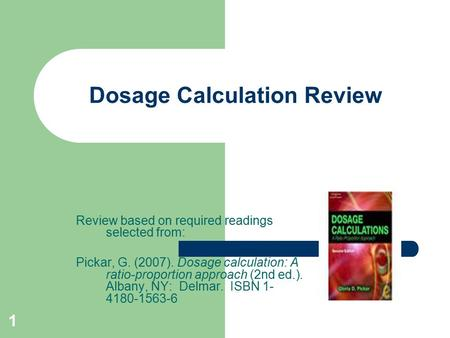 1 Dosage Calculation Review Review based on required readings selected from: Pickar, G. (2007). Dosage calculation: A ratio-proportion approach (2nd ed.).