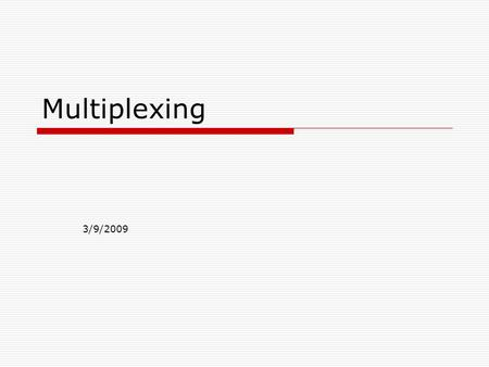 Multiplexing 3/9/2009.