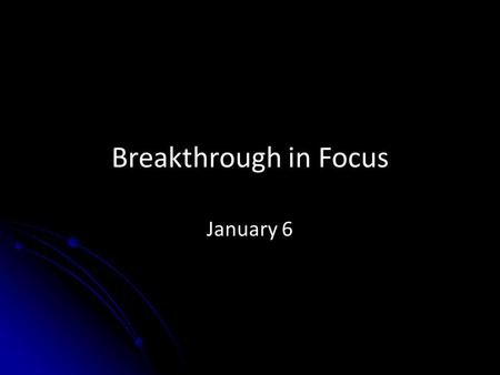 Breakthrough in Focus January 6. Think about it … You are going to send a message to the generations that succeeds you … what would you like to tell the.