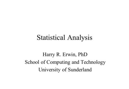 Statistical Analysis Harry R. Erwin, PhD School of Computing and Technology University of Sunderland.