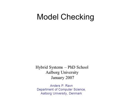 Model Checking Anders P. Ravn Department of Computer Science, Aalborg University, Denmark Hybrid Systems – PhD School Aalborg University January 2007.