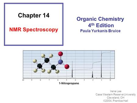 Chapter 14 NMR Spectroscopy Organic Chemistry 4 th Edition Paula Yurkanis Bruice Irene Lee Case Western Reserve University Cleveland, OH ©2004, Prentice.