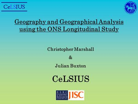 Geography and Geographical Analysis using the ONS Longitudinal Study Christopher Marshall & Julian Buxton CeLSIUS.