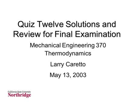 Quiz Twelve Solutions and Review for Final Examination Mechanical Engineering 370 Thermodynamics Larry Caretto May 13, 2003.