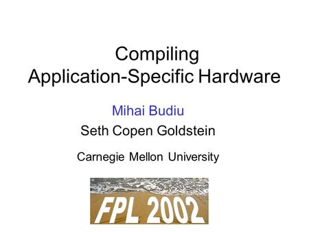 Compiling Application-Specific Hardware Mihai Budiu Seth Copen Goldstein Carnegie Mellon University.