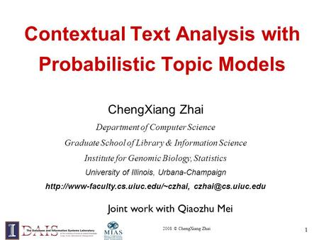 2008 © ChengXiang Zhai 1 Contextual Text Analysis with Probabilistic Topic Models ChengXiang Zhai Department of Computer Science Graduate School of Library.