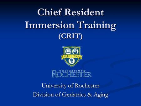 Chief Resident Immersion Training (CRIT) University of Rochester Division of Geriatrics & Aging.