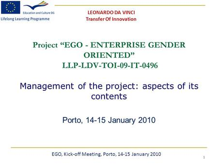 "1 Project ""EGO - ENTERPRISE GENDER ORIENTED"" LLP-LDV-TOI-09-IT-0496 Management of the project: aspects of its contents Porto, 14-15 January 2010 EGO, Kick-off."
