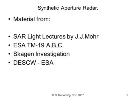 C.C.Tscherning, Nov. 20071 Synthetic Aperture Radar. Material from: SAR Light Lectures by J.J.Mohr ESA TM-19 A,B,C. Skagen Investigation DESCW - ESA.