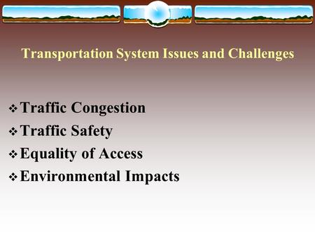 Transportation System Issues and Challenges  Traffic Congestion  Traffic Safety  Equality of Access  Environmental Impacts.