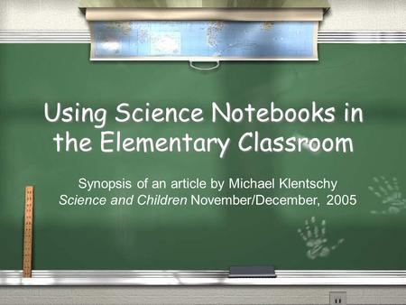 Using Science Notebooks in the Elementary Classroom Synopsis of an article by Michael Klentschy Science and Children November/December, 2005.