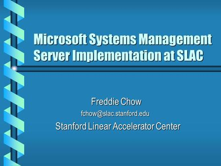 Microsoft Systems Management Server Implementation at SLAC Freddie Chow Freddie Chow  Stanford Linear Accelerator.
