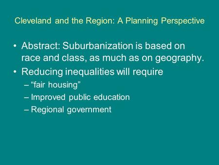 Cleveland and the Region: A Planning Perspective Abstract: Suburbanization is based on race and class, as much as on geography. Reducing inequalities will.