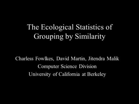 1 The Ecological Statistics of Grouping by Similarity Charless Fowlkes, David Martin, Jitendra Malik Computer Science Division University of California.