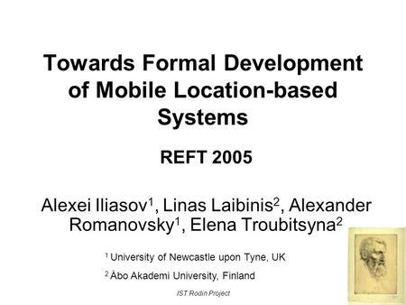 IST Rodin Project Towards Formal Development of Mobile Location-based Systems REFT 2005 Alexei Iliasov 1, Linas Laibinis 2, Alexander Romanovsky 1, Elena.