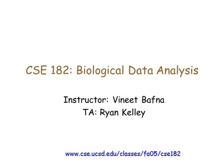 CSE 182: Biological Data Analysis Instructor: Vineet Bafna TA: Ryan Kelley www.cse.ucsd.edu/classes/fa05/cse182.