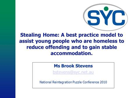 Stealing Home: A best practice model to assist young people who are homeless to reduce offending and to gain stable accommodation. Ms Brook Stevens