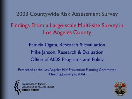 2003 Countywide Risk Assessment Survey Findings From a Large-scale Multi-site Survey in Los Angeles County Pamela Ogata, Research & Evaluation Mike Janson,