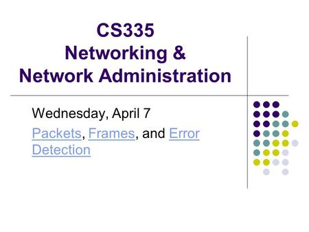 CS335 Networking & Network Administration Wednesday, April 7 PacketsPackets, Frames, and Error DetectionFramesError Detection.