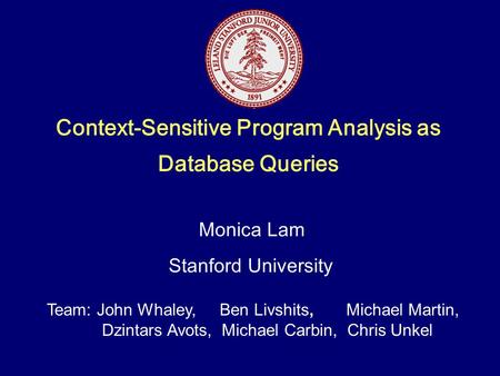 Context-Sensitive Program Analysis as Database Queries Team: John Whaley, Ben Livshits, Michael Martin, Dzintars Avots, Michael Carbin, Chris Unkel.