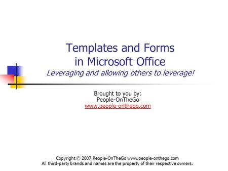 Templates and Forms in Microsoft Office Leveraging and allowing others to leverage! Brought to you by: People-OnTheGo www.people-onthego.com www.people-onthego.com.