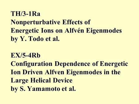 TH/3-1Ra Nonperturbative Effects of Energetic Ions on Alfvén Eigenmodes by Y. Todo et al. EX/5-4Rb Configuration Dependence of Energetic Ion Driven Alfven.
