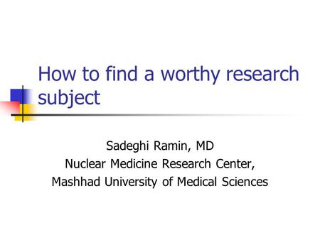 How to find a worthy research subject Sadeghi Ramin, MD Nuclear Medicine Research Center, Mashhad University of Medical Sciences.