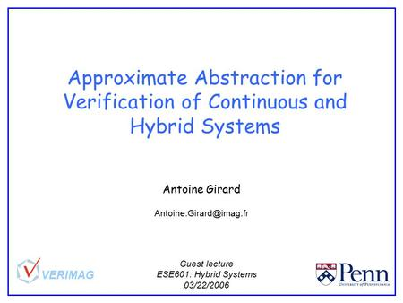Approximate Abstraction for Verification of Continuous and Hybrid Systems Antoine Girard Guest lecture ESE601: Hybrid Systems 03/22/2006